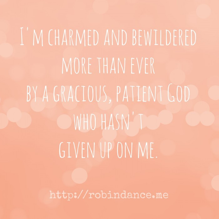I am charmed and bewildered more than ever by a gracious, patient God who has not given up on me.