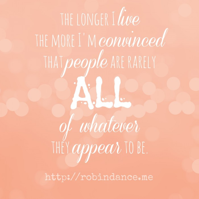 The longer I live the more I am convinced that people are rarely all of whatever they appear to be - Quote by Robin Dance